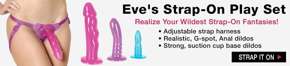 Eve's Strap-On Play Set. Realize Your Wildest Strap-On Fantasies! Set includes: ~Faux leather harness with adjustable straps  ~Pink Realistic Dildo ~Purple Curved Tip Dildo (G-Spot) ~Blue Rippled Dildo (Anal/Pegging) ~2 O Rings Shop Now.